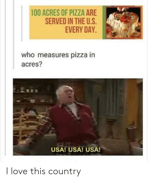 Acres: 100 ACRES OF PIZZA ARE  SERVED IN THE U.S  EVERY DAY  who measures pizza in  acres?  USA! USA! USA! I love this country