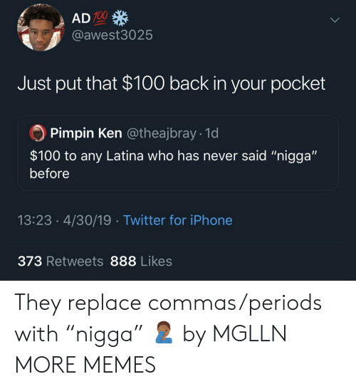 "latina: 100  @awest3025  Just put that $100 back in your pocket  Pimpin Ken @theajbray 1d  $100 to any Latina who has never said ""nigga""  before  13:23.4/30/19 Twitter for iPhone  373 Retweets 888 Likes They replace commas/periods with ""nigga"" 🤦🏾‍♂️ by MGLLN MORE MEMES"