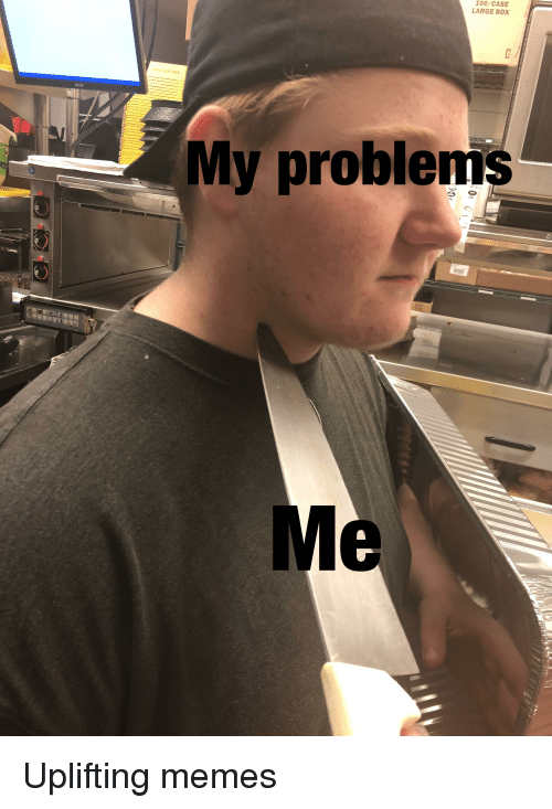 Uplifting Memes: 100/CASE  LARGE BOX  My problems