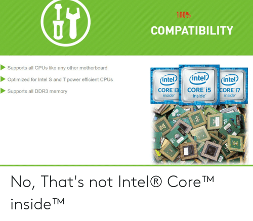 Intel, Power, and Motherboard: 100%  COMPATIBILITY  Supports all CPUS like any other motherboard  (intel  (intel  (intel  Optimized for Intel S and T power efficient CPUS  CORE i5  inside  CORE 13  inside  CORE 17  Supports all DDR3 memory  inside  TD No, That's not Intel® Core™ inside™