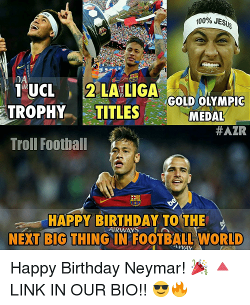 next-big-thing: 100% JESUS  DA  1 UCL 2 LATLIGA  GOLD OLYMPIC  TROPHY TITLES  MEDAL  #AZR  Troll Football  HAPPY BIRTHDAY TO THE  RWAYS  A  NEXT BIG THING IN FOOTBALL WORLD  WAY Happy Birthday Neymar! 🎉 🔺LINK IN OUR BIO!! 😎🔥