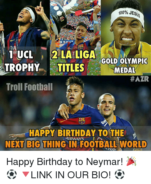 next-big-thing: 100% JESUS  DA  TIUNUCL  2 LATLIGA  GOLD OLYMPIC  TROPHY TITLES  MEDAL  HAZR  Troll Football  HAPPY BIRTHDAY TO THE  AIRWAYS A  NEXT BIG THING IN FOOTBALL WORLD  WAY Happy Birthday to Neymar! 🎉⚽️ 🔻LINK IN OUR BIO! ⚽️