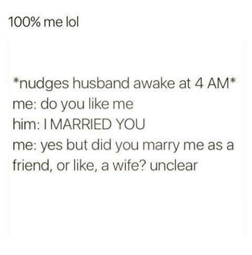 Anaconda, Lol, and Relationships: 100% me lol  nudges husband awake at 4 AM*  me: do you like me  him: I MARRIED YOU  me: yes but did you marry me as a  friend, or like, a wife? unclear