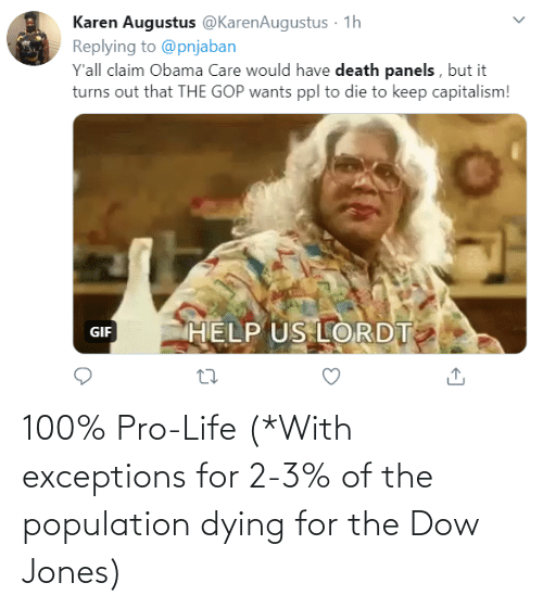 Pro Life: 100% Pro-Life (*With exceptions for 2-3% of the population dying for the Dow Jones)