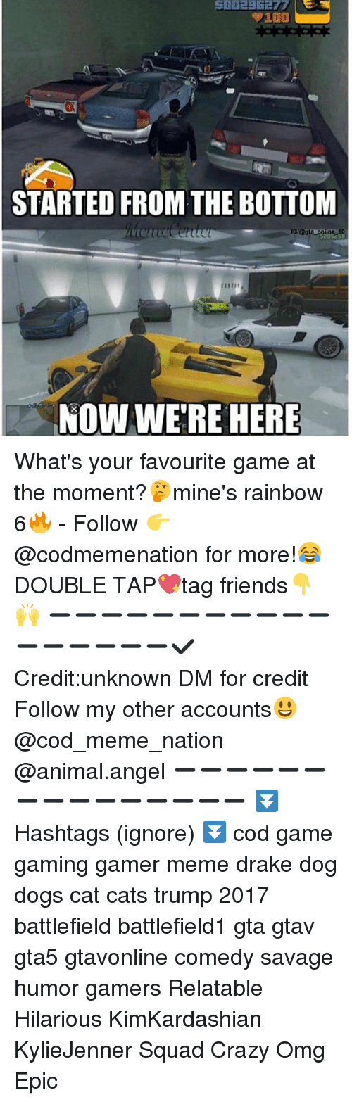 Anaconda, Cats, and Crazy: 100  STARTED FROM THE BOTTOM  NOW WERE HERE What's your favourite game at the moment?🤔mine's rainbow 6🔥 - Follow 👉@codmemenation for more!😂DOUBLE TAP💖tag friends👇🙌 ➖➖➖➖➖➖➖➖➖➖➖➖➖➖➖➖➖✔Credit:unknown DM for credit Follow my other accounts😃 @cod_meme_nation @animal.angel ➖➖➖➖➖➖➖➖➖➖➖➖➖➖➖ ⏬ Hashtags (ignore) ⏬ cod game gaming gamer meme drake dog dogs cat cats trump 2017 battlefield battlefield1 gta gtav gta5 gtavonline comedy savage humor gamers Relatable Hilarious KimKardashian KylieJenner Squad Crazy Omg Epic