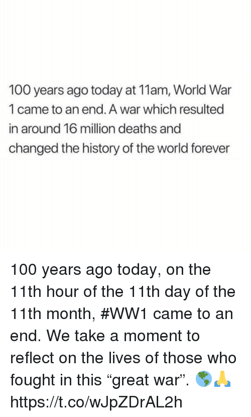 "world war 1: 100 years ago today at 11am, World War  1 came to an end. A war which resulted  in around 16 million deaths and  changed the history of the world forever 100 years ago today, on the 11th hour of the 11th day of the 11th month, #WW1 came to an end. We take a moment to reflect on the lives of those who fought in this ""great war"". 🌎🙏 https://t.co/wJpZDrAL2h"