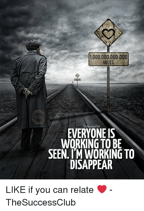 Like If You: 1000.000,000.000  MILES  TheSuccessCub  EVERYONE IS  WORKING TO BE  SEEN. IM WORKING TO  DISAPPEAR LIKE if you can relate ❤️ - TheSuccessClub