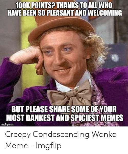 Creepy Condescending: 100KPOINTS THANKS TOALLWHO  HAVE BEEN SO PLEASANT AND WELCOMING  BUT PLEASE SHARE SOME OF YOUR  MOST DANKEST AND SPICIEST MEMES  imgflip.com Creepy Condescending Wonka Meme - Imgflip