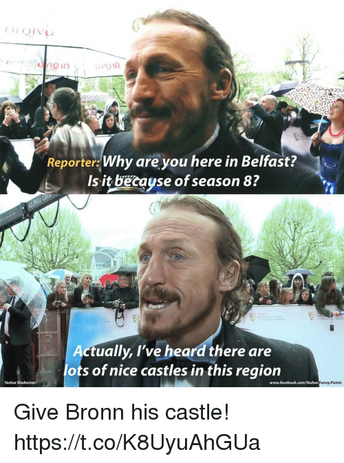 msy: /1010  Reporter Why are you here in Belfast?  Is it becayse of season 8?  MSY  ARLDS  ctually, l've heard there are  lots of nice castles in this region  Yashar Shabestari  www.facebook.com/Yashar  unny.Points Give Bronn his castle! https://t.co/K8UyuAhGUa