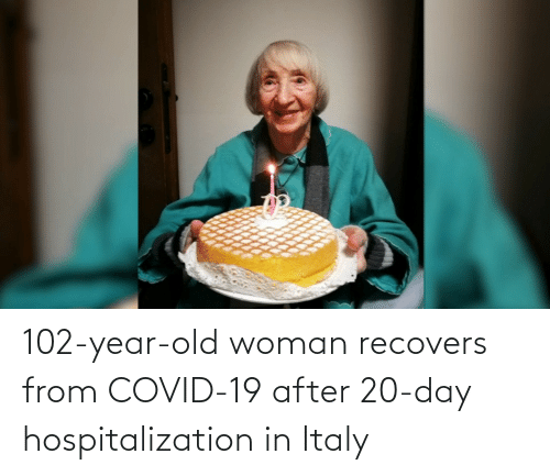 Old woman: 102-year-old woman recovers from COVID-19 after 20-day hospitalization in Italy