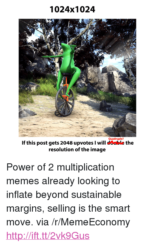 """quadruple: 1024x1024  Quadruple?  If this post gets 2048 upvotes I will coable the  resolution of the image <p>Power of 2 multiplication memes already looking to inflate beyond sustainable margins, selling is the smart move. via /r/MemeEconomy <a href=""""http://ift.tt/2vk9Gus"""">http://ift.tt/2vk9Gus</a></p>"""