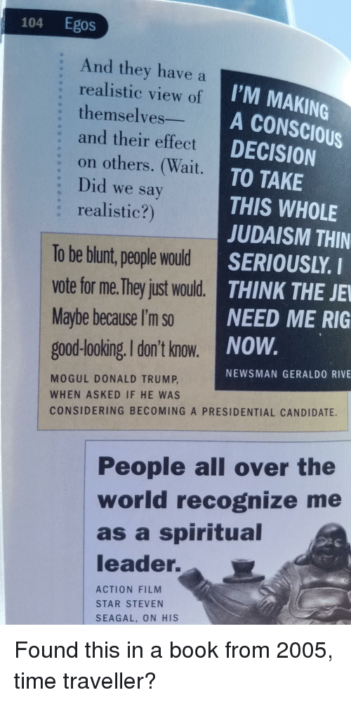 Donald Trump, Steven Seagal, and Book: 104 Egos  : And they have a  I'M MAKINOG  A CONSCIOUS  DECISION  TO TAKE  THIS WHOLE  JUDAISM THIN  SERIOUSLY. I  THINK THE JE  NEED ME RIG  NOW  realistic view of  themselves  and their effect  : on others. (Wait.  : Did we say  : realistic?)  To be blunt, people would  vote for me. They just would.  Maybe because I'm so  good-looking. I don't know.  NEWSMAN GERALDO RIVE  MOGUL DONALD TRUMP  WHEN ASKED IF HE WAS  CONSIDERING BECOMING A PRESIDENTIAL CANDIDATE.  People all over the  world recognize me  as a spiritual  leader.  ACTION FILM  STAR STEVEN  SEAGAL, ON HIS