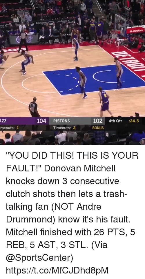"""Memes, SportsCenter, and Trash: 104 PISTONS  102 4th Qtr :24.5  BONUS  AZZ  meouts: 1  Timeouts: 2 """"YOU DID THIS! THIS IS YOUR FAULT!""""   Donovan Mitchell knocks down 3 consecutive clutch shots then lets a trash-talking fan (NOT Andre Drummond) know it's his fault. Mitchell finished with 26 PTS, 5 REB, 5 AST, 3 STL.  (Via @SportsCenter)  https://t.co/MfCJDhd8pM"""