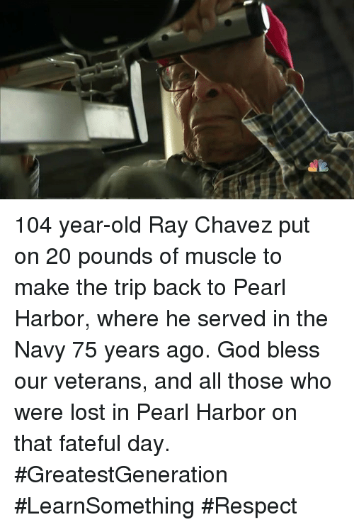Memes, Navy, and Pearl Harbor: 104 year-old Ray Chavez put on 20 pounds of muscle to make the trip back to Pearl Harbor, where he served in the Navy 75 years ago.   God bless our veterans, and all those who were lost in Pearl Harbor on that fateful day.  #GreatestGeneration #LearnSomething #Respect