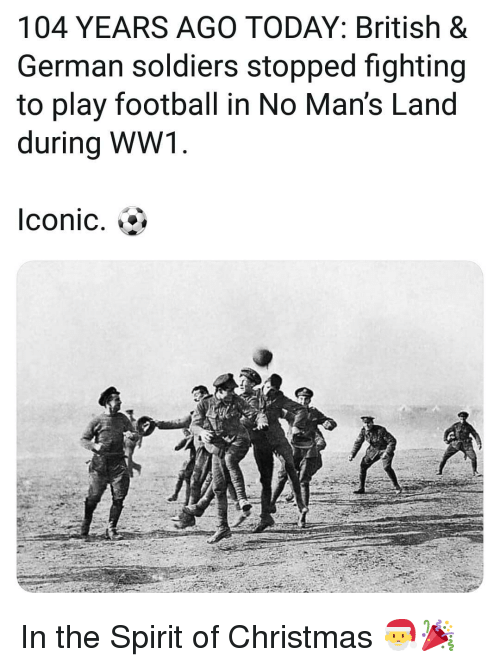 Christmas, Football, and Memes: 104 YEARS AGO TODAY: British &  German soldiers stopped fighting  to play football in No Man's Land  during WW1  Iconic. In the Spirit of Christmas 🎅🎉