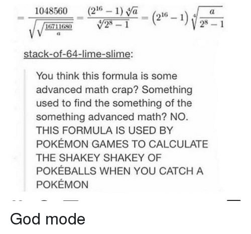 Calculate: 1048560 (216 1)a_(216 -i  28 1  16711680  stack-of-64-lime-slime:  You think this formula is some  advanced math crap? Something  used to find the something of the  something advanced math? NO  THIS FORMULA IS USED BY  POKÉMON GAMES TO CALCULATE  THE SHAKEY SHAKEY OF  POKÉBALLS WHEN YOU CATCH A  POKÉMON God mode