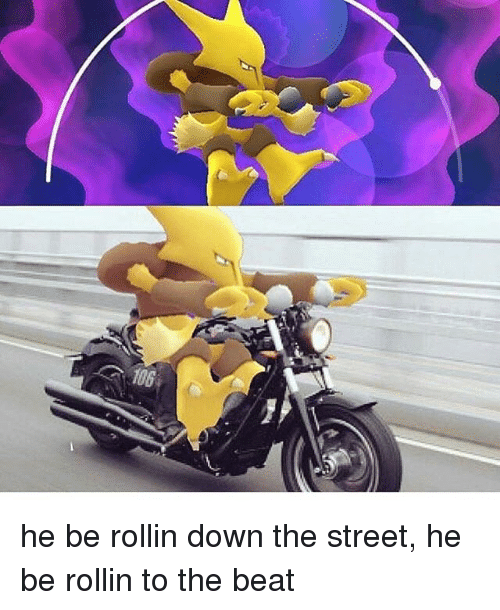 rollins: 106 he be rollin down the street, he be rollin to the beat