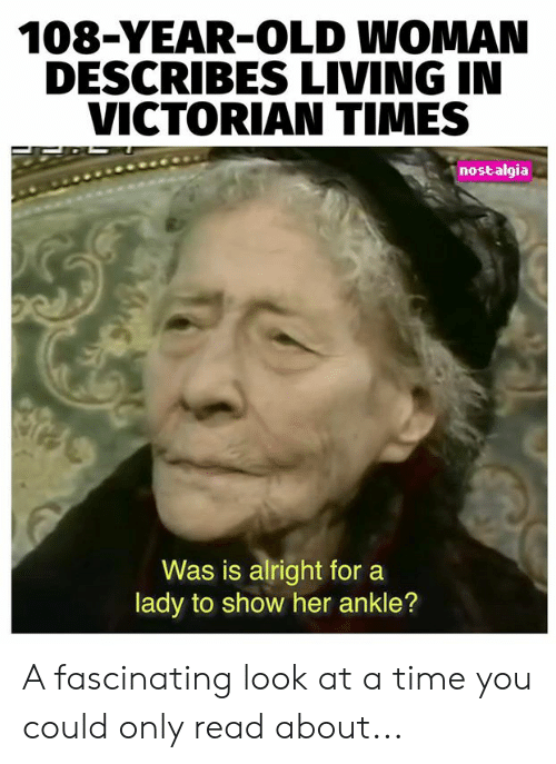 nostalgia: 108-YEAR-OLD WOMAN  DESCRIBES LIVING IN  VICTORIAN TIMES  nostalgia  Was is alright for  lady to show her ankle? A fascinating look at a time you could only read about...