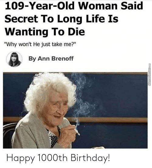 """Memecenter: 109-Year-Old Woman Said  Secret To Long Life Is  Wanting To Die  """"Why won't He just take me?""""  By Ann Brenoff  MemeCenter.com Happy 1000th Birthday!"""