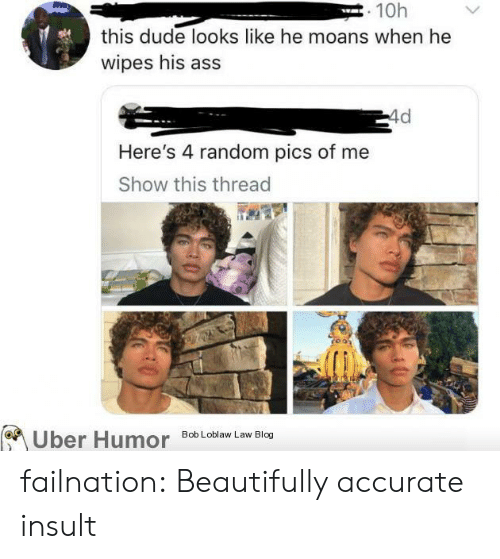Pics Of: . 10h  this dude looks like he moans when he  wipes his ass  4d  Here's 4 random pics of me  Show this thread  Bob Loblaw Law Blog  Uber Humor failnation:  Beautifully accurate insult