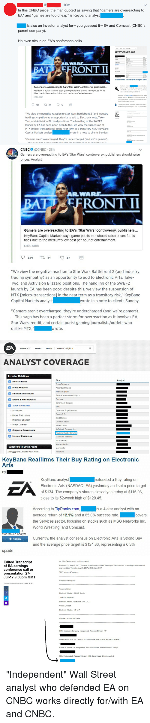 "America, Click, and Head: 10m  In this CNBC piece, the man quoted as saying that ""gamers are overreacting to  EA"" and ""games are too cheap"" is Keybanc analyst  is also an investor analyst for-you guessed it EA and Comcast (CNBC's  parent company)  He even sits in on EA's conference calls.  LYST COVERAGE  c Reaffirms Their Buy Rating on Elect  KeyBanc analyst  Electronic Arts (NASDAQ. EA) yesterday and set  of $134. The company's shares closed yesterday  close to its 52-week high of $12045  eiterated a Buy r  Gamers are overreacting to EA's 'Star Wars' controversy, publishers...  KeyBanc Capital Markets says game publishers should raise prices for its  titles due to the medium's low cost per hour of entertainment.  cnbc.com  According to TipRanks.com, Wingren is a 4-star analys  average return of 12.1% and 65 0% success rate Wi  the Services sector, focusing on stocks such as MSG  World Wrestling, and Comcast.  Currently the analyst consensus on Electronic Arts is S  and the average price target is $124.33, representing a  script  ings  r call or  n 27  ""We view the negative reaction to Star Wars Battlefront 2 (and industry  trading sympathy) as an opportunity to add to Electronic Arts, Take-  Two, and Activision Blizzard positions. The handling of the SWBF2  launch by EA has been poor, despite this, we view the suspension of  MTX micro-transactions] in the near term as a transitory risk."" KeyBanc  Capital Markets analyst  pm GMT  wrote in a note to clients Sunday.  ""Gamers aren't overcharged, they're undercharged (and we're gamers)   CNBC @CNBC 23h  Gamers are overreacting to EA's Star Wars' controversy, publishers should raise  prices: Analyst  BAT EFRONT II  Gamers are overreacting to EA's Star Wars' controversy, publishers...  KeyBanc Capital Markets says game publishers should raise prices for its  titles due to the medium's low cost per hour of entertainment.  cnbc.conm  9419 39 ㅇ 42  ""We view the negative reaction to Star Wars Battlefront 2 (and industry  trading sympathy) as an opportunity to add to Electronic Arts, Take-  Two, and Activision Blizzard positions. The handling of the SWBF2  launch by EA has been poor; despite this, we view the suspension of  MTX [micro-transactionsl in the near term as a transitory risk,"" KeyBanc  Capital Markets analyst  wrote in a note to clients Sunday.  ""Gamers aren't overcharged, they're undercharged (and we're gamers).  This saga has been a perfect storm for overreaction as it involves EA,  Star Wars, reddit, and certain purist gaming journalists/outlets who  dislike MTX,  wrote   ZA  GAMES ▼  NEWS  HELP  Shop At Origin  ANALYST COVERAGE  Investor RelationS  Firm  Argus Research  Ascendiant Capital  Atlantic Equities  Bank of America-Merrill Lynclh  Barclays  Benchmark Company  BMO  Consumer Edge Research  Cowen & Co.  Credit Suisse  Goldman Sachs  Hilliard Lyons  Jefferies & Company, Inc.  Keybanc Capital Markets  Macquarie Research  MKM Partners  Morgan Stanley  Morningstar  Needham  Analyst  Investor Home  Press Releases  Financial Information  Events & Presentations  Stock Information  . Stock Chart  . Historic Stock Lookup  . Investment Calculator  . Analyst Coverage  Corporate Governance  Investor Resources  Subscribe to Email Alerts  Click here for EA Investor News Alerts   KeyBanc Reaffirms Their Buy Rating on Electronic  Arts  By  EN  KeyBanc analystreiterated a Buy rating on  Electronic Arts (NASDAQ: EA) yesterday and set a price target  of $134. The company's shares closed yesterday at $116.93,  close to its 52-week high of $120.45  According to TipRanks.com  average return of 12.1% and a 65.0% success rate  the Services sector, focusing on stocks such as MSG Networks Inc,  World Wrestling, and Comcast.  is a 4-star analyst with an  covers  star ranked analyst  + Follow  Currently, the analyst consensus on Electronic Arts is Strong Buy  and the average price target is $124.33, representing a 6.3%  upside   Edited Transcript  of EA earnings  conference call or  presentation 27-  Jul-17 9:00pm GMT  Q1 2018 Electronic Arts Inc Earnings Call  Redwood City Aug 12, 2017 (Thomson StreetEvents) - Edited Transcript of Electronic Arts Inc earnings conference call  or presentation Thursday, July 27, 2017 at 9:00:00pm GMT  TEXT version of Transcript  Corporate Participants  Thomson Reuters StreetEvents August 12, 2017  *Andrew Wilson  Electronic Arts Inc. CEO & Director  Blake J. Jorgensen  Electronic Arts Inc. Executive VP & CFO  * Chris Evende  Electronic Arts Inc  VP of IR  Conference Call Participants  Stifel, Nicolaus & Company, Incorporated, Research Division VP  Oppenheimer & Co. Inc., Research Division - Executive Director and Senior Analyst  Robert W. Baird & Co. Incorporated, Research Division- Senior Research Analyst  MKM Partners LLC, Research Division MD, Sector Head, & Senior Analyst ""Independent"" Wall Street analyst who defended EA on CNBC works directly for/with EA and CNBC."