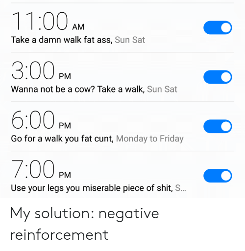 Reinforcement: 11:00  AM  Take a damn walk fat ass, Sun Sat  3:00  PM  Wanna not be a cow? Take a walk, Sun Sat  6:00  PM  Go for a walk you fat cunt, Monday to Friday  7:00P  PM  Use your legs you miserable piece of shit, S.. My solution: negative reinforcement