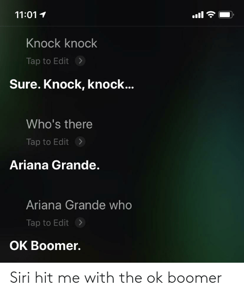 ariana grande: 11:01 1  ll  Knock knock  Tap to Edit  >  Sure. Knock, knock...  Who's there  >  Tap to Edit  Ariana Grande.  Ariana Grande who  >  Tap to Edit  OK Boomer. Siri hit me with the ok boomer