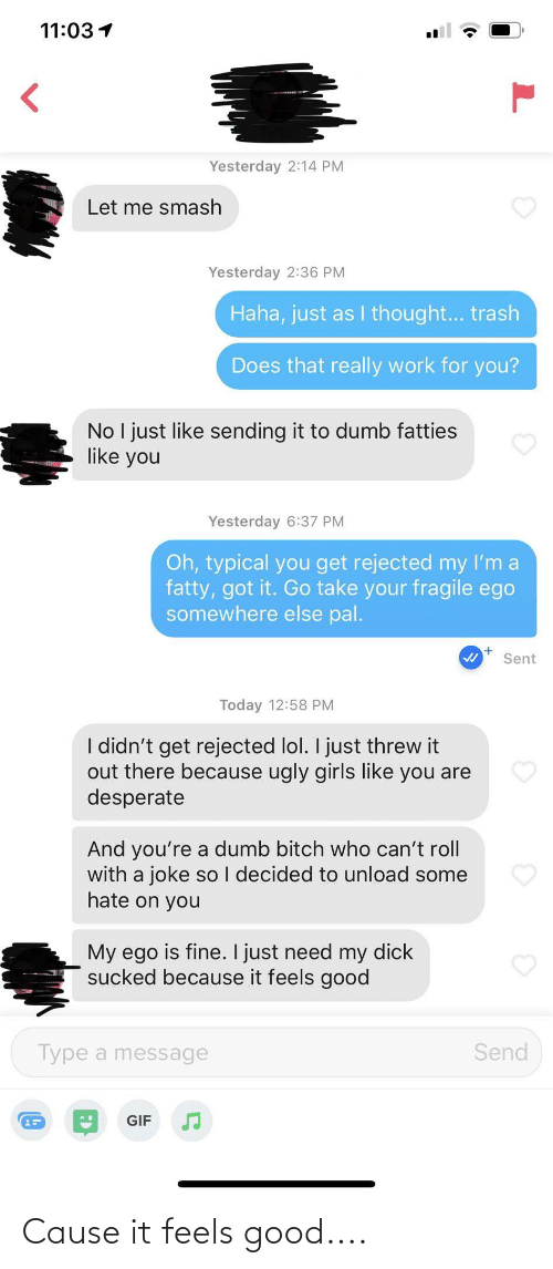 Bitch, Desperate, and Dumb: 11:03 1  Yesterday 2:14 PM  Let me smash  Yesterday 2:36 PM  Haha, just as I thought... trash  Does that really work for you?  No I just like sending it to dumb fatties  like you  Yesterday 6:37 PM  Oh, typical you get rejected my I'm a  fatty, got it. Go take your fragile ego  somewhere else pal.  Sent  Today 12:58 PM  I didn't get rejected lol. I just threw it  out there because ugly girls like you are  desperate  And you're a dumb bitch who can't roll  with a joke so I decided to unload some  hate on you  My ego is fine. I just need my dick  sucked because it feels good  Send  Type a message  GIF Cause it feels good....