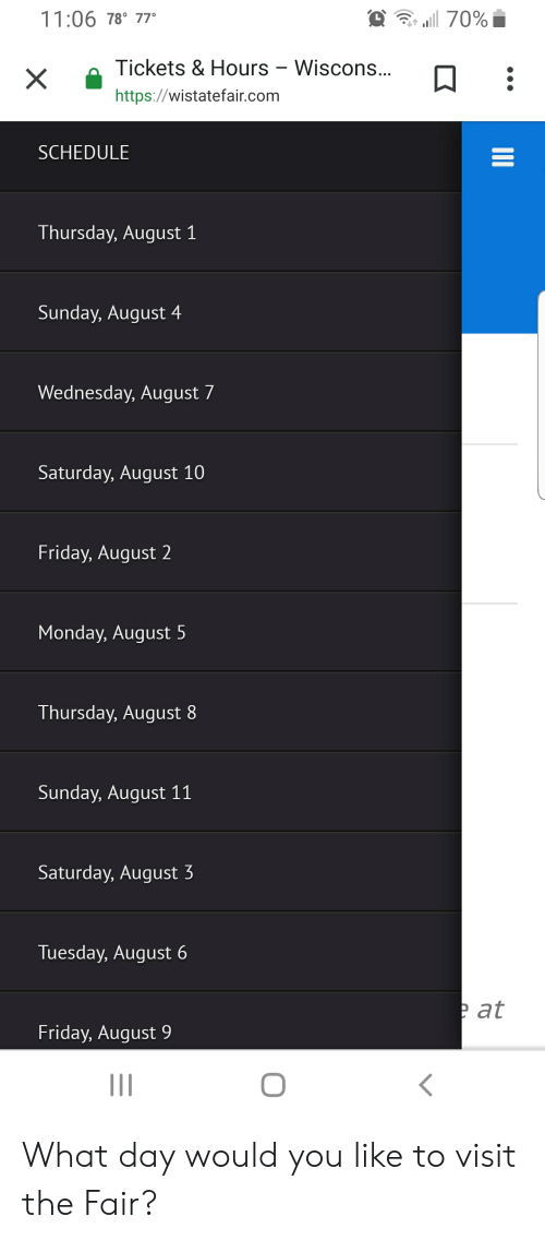 Friday, Schedule, and Wednesday: 11:06 78° 77  a 70%  Tickets & Hours - Wiscons...  https://wistatefair.com  SCHEDULE  Thursday, August 1  Sunday, August 4  Wednesday, August 7  Saturday, August 10  Friday, August 2  Monday, August 5  Thursday, August 8  Sunday, August 11  Saturday, August 3  Tuesday, August  e at  Friday, August  O  II What day would you like to visit the Fair?