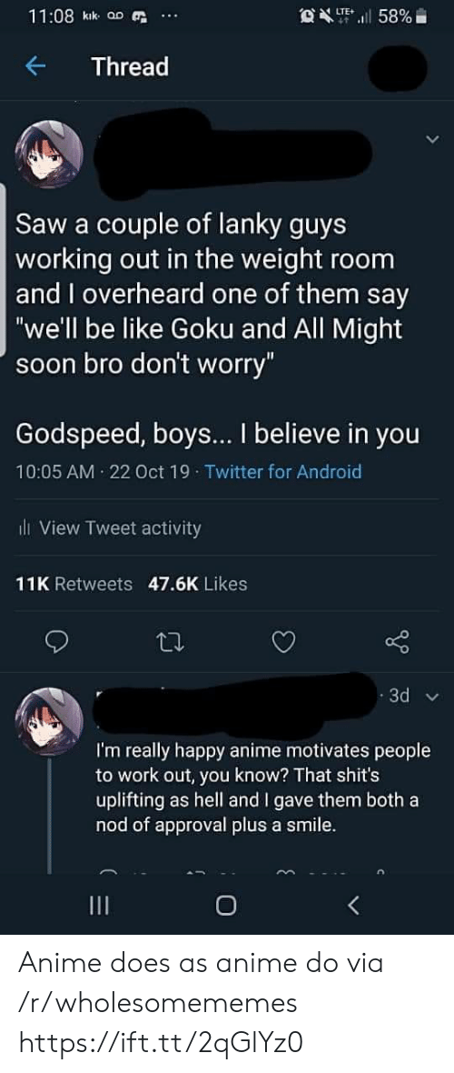 "Approval: 11:08 kik aD  OXT58%  LTE  Thread  Saw a couple of lanky guys  working out in the weight room  and overheard one of them say  ""we'll be like Goku and All Might  soon bro don't worry""  Godspeed, boys... I believe in you  10:05 AM 22 Oct 19 Twitter for Android  l View Tweet activity  11K Retweets 47.6K Likes  3d  I'm really happy anime motivates people  to work out, you know? That shit's  uplifting as hell and I gave them both a  nod of approval plus a smile.  O Anime does as anime do via /r/wholesomememes https://ift.tt/2qGlYz0"