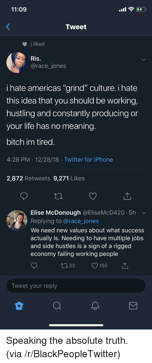 """Bitch, Blackpeopletwitter, and Iphone: 11:09  Tweet  j liked  Ris.  @race_jones  ihate americas """"grind"""" culture. i hate  this idea that you should be working,  hustling and constantly producing or  your life has no meaning  bitch im tired  4:28 PM 12/28/18 Twitter for iPhone  2,872 Retweets 9,271 Likes  Elise McDonough @EliseMcD420 5h  Replying to @race_jones  We need new values about what success  actually is. Needing to have multiple jobs  and side hustles is a sign of a rigged  economy failing working people  033 150  Tweet your reply Speaking the absolute truth. (via /r/BlackPeopleTwitter)"""