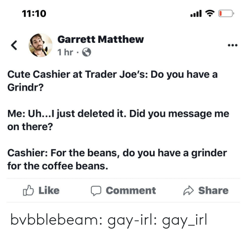 joes: 11:10  Garrett Matthew  1 hr  Cute Cashier at Trader Joe's: Do you have a  Grindr?  Me: Uh...I just deleted it. Did you message me  on there?  Cashier: For the beans, do you have a grinder  for the coffee beans.  Like  Share  Comment bvbblebeam:  gay-irl:  gay_irl