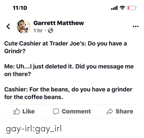 Cute, Target, and Tumblr: 11:10  Garrett Matthew  1 hr  Cute Cashier at Trader Joe's: Do you have a  Grindr?  Me: Uh...I just deleted it. Did you message me  on there?  Cashier: For the beans, do you have a grinder  for the coffee beans.  Like  Share  Comment gay-irl:gay_irl