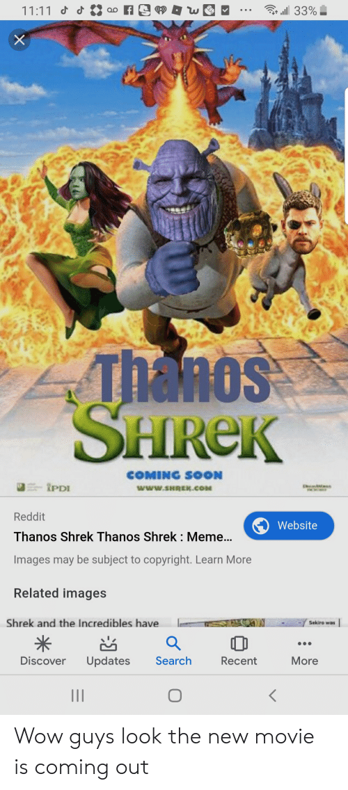 Shrek Com: 11:11 d  33%  X  Thanos  SHREK  COMING SOON  tPDI  www.SHREK.COM  Reddit  Website  Thanos Shrek Thanos Shrek : Meme...  Images may be subject to copyright. Learn More  Related images  Shrek and the Incredibles have  Sekiro was  Discover  Search  More  Updates  Recent  : Wow guys look the new movie is coming out
