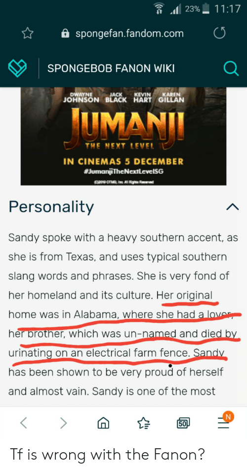 Love, Reddit, and Slang/Words: 11:17  23%  spongefan.fandom.com  SPONGEBOB FANON WIKI  DWAYNE  JACK  JOHNSON BLACK HART GILLAN  KEVIN KAREN  UMANI  THE NEXT LEVEL  IN CINEMAS 5 DECEMBER  #JumanjiTheNextlevelSG  Personality  Sandy spoke with a heavy southern accent, as  she is from Texas, and uses typical southern  slang words and phrases. She is very fond of  her homeland and its culture. Her original  home was in Alabama, where she had a love  her brother, which was un-named and died by  urinating on an electrical farm fence. Sandy  has been shown to be very proud of herself  and almost vain. Sandy is one of the most  50 Tf is wrong with the Fanon?