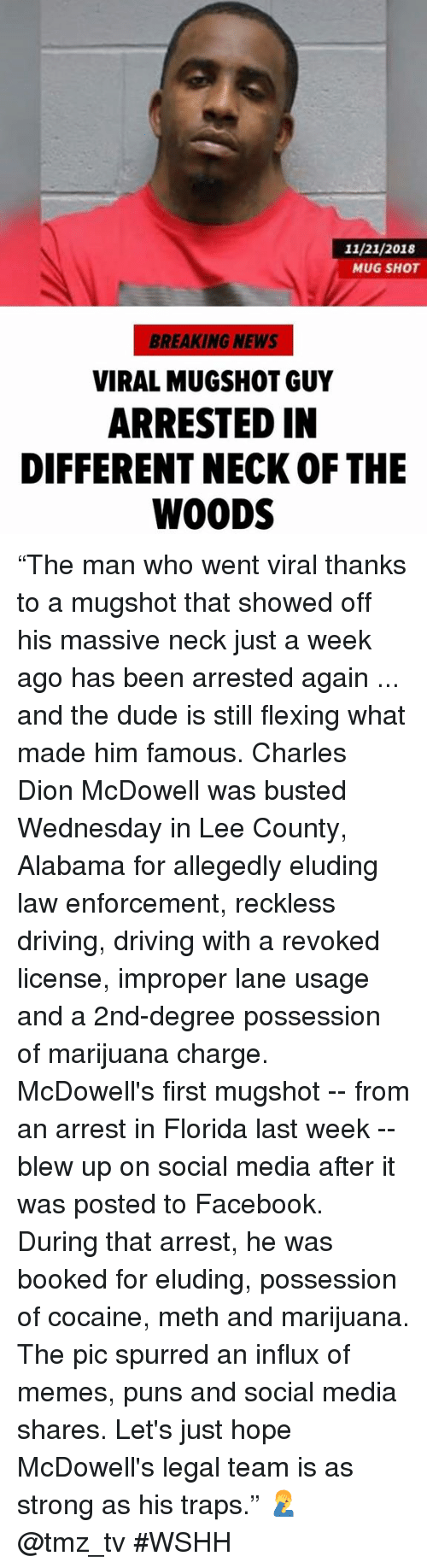 "Driving, Dude, and Facebook: 11/21/2018  MUG SHOT  BREAKING NEWS  VIRAL MUGSHOT GUY  ARRESTED IN  DIFFERENT NECK OF THE  WOODS ""The man who went viral thanks to a mugshot that showed off his massive neck just a week ago has been arrested again ... and the dude is still flexing what made him famous. Charles Dion McDowell was busted Wednesday in Lee County, Alabama for allegedly eluding law enforcement, reckless driving, driving with a revoked license, improper lane usage and a 2nd-degree possession of marijuana charge. McDowell's first mugshot -- from an arrest in Florida last week -- blew up on social media after it was posted to Facebook. During that arrest, he was booked for eluding, possession of cocaine, meth and marijuana. The pic spurred an influx of memes, puns and social media shares. Let's just hope McDowell's legal team is as strong as his traps."" 🤦‍♂️ @tmz_tv #WSHH"