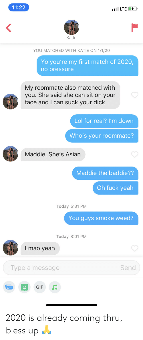 your face: 11:22  l LTE 4  Katie  YOU MATCHED WITH KATIE ON 1/1/20  Yo you're my first match of 2020,  no pressure  My roommate also matched with  you. She said she can sit on your  face and I can suck your dick  Lol for real? I'm down  Who's your roommate?  Maddie. She's Asian  Maddie the baddie??  Oh fuck yeah  Today 5:31 PM  You guys smoke weed?  Today 8:01 PM  Lmao yeah  Type a message  Send  GIF 2020 is already coming thru, bless up 🙏