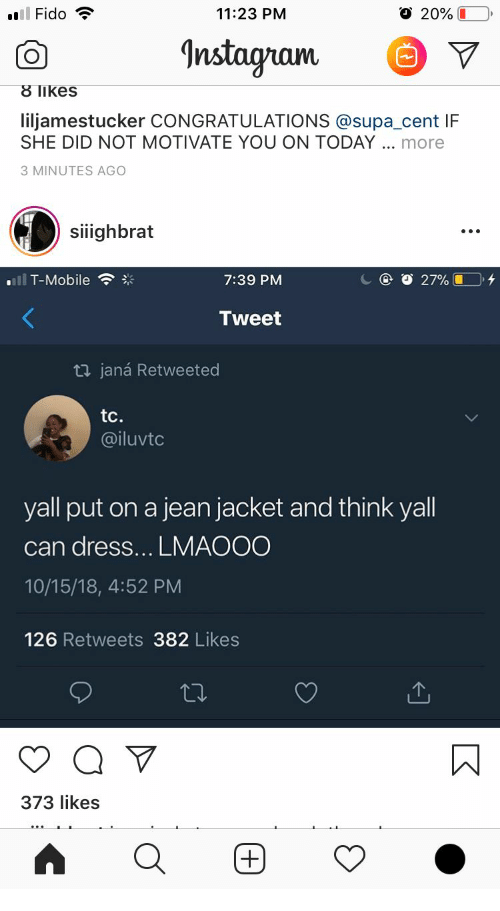 jean jacket: 11:23 PM  O 20% L  nstagram  8 likes  liljamestucker CONGRATULATIONS @supa_cent IF  SHE DID NOT MOTIVATE YOU ON TODAY more  3 MINUTES AGO  siighbrat  SIlI  '11 T-Mobile  ※  7:39 PM  Tweet  ロjaná Retweeted  tc.  @iluvtc  yall put on a jean jacket and think yall  can dress... LMAOOO  10/15/18, 4:52 PM  126 Retweets 382 Likes  373 likes