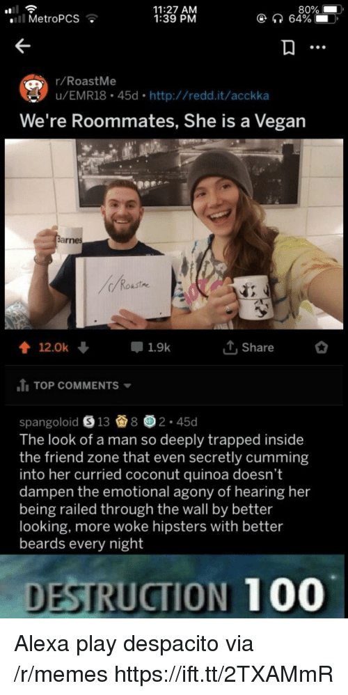 The Friend Zone: 11:27 AM  1:39 PM  80%  64%  . MetroPCS  r/RoastMe  u/EMR18 45d http://redd.it/acckka  We're Roommates, She is a Vegan  會12.0k +  루 1.9k  T,Share  TOP COMMENTS  spangoloid e 13 8画2-45d  The look of a man so deeply trapped inside  the friend zone that even secretly cumming  into her curried coconut quinoa doesn't  dampen the emotional agony of hearing her  being railed through the wall by better  looking, more woke hipsters with better  beards every night  DESTRUCTION 100 Alexa play despacito via /r/memes https://ift.tt/2TXAMmR