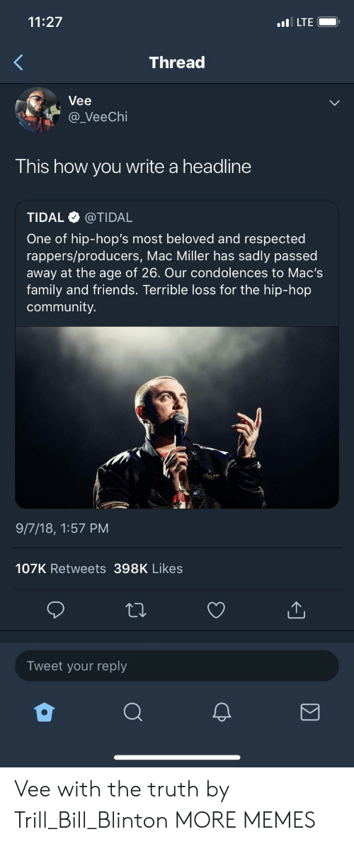 Tidal: 11:27  LTE  Thread  Vee  a_VeeChi  This how you write a headline  TIDAL @TIDAL  One of hip-hop's most beloved and respected  rappers/producers, Mac Miller has sadly passed  away at the age of 26. Our condolences to Mac's  family and friends. Terrible loss for the hip-hop  community.  9/7/18, 1:57 PM  107K Retweets 398K Likes  Tweet your reply Vee with the truth by Trill_Bill_Blinton MORE MEMES