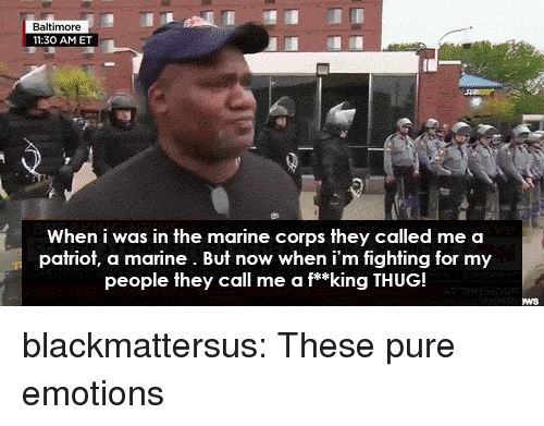 marine corps: 11:30 AMET  When i was in the marine corps they called me a  patriot, a marine. But now when i'm fighting for my  people they call me a f**king THUG! blackmattersus:  These pure emotions