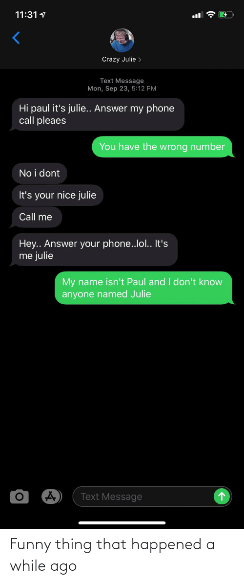 Crazy, Funny, and Lol: 11:31 1  Crazy Julie >  Text Message  Mon, Sep 23, 5:12 PM  Hi paul it's julie.. Answer my phone  call pleaes  You have the wrong number  No i dont  It's your nice julie  Call me  Hey.. Answer your phone..lol.. It's  me julie  My name isn't Paul and I don't know  anyone named Julie  Text Message Funny thing that happened a while ago