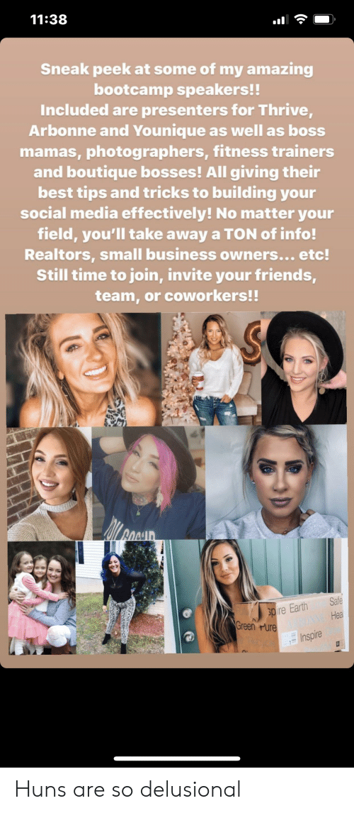 Friends, Social Media, and Best: 11:38  Sneak peek at some of my amazing  bootcamp speakers!!  Included are presenters for Thrive,  Arbonne and Younique as well as boss  mamas, photographers, fitness trainers  and boutique bosses! All giving their  best tips and tricks to building your  social media effectively! No matter your  field, you'll take away a TON of info!  Realtors, small business owners... etc!  Still time to join, invite your friends,  team, or coworkers!!  Safe  pire Earth  Green Pure  Heal  Inspire Huns are so delusional