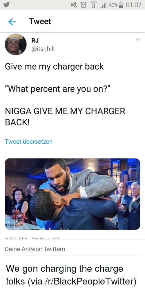 """We Gon: .11 40%-01:07  Tweet  RJ  @itsrjhill  Give me my charger back  """"What percent are you on?""""  NIGGA GIVE ME MY CHARGER  BACK!  Tweet übersetzen  Deine Antwort twittern We gon charging the charge folks (via /r/BlackPeopleTwitter)"""
