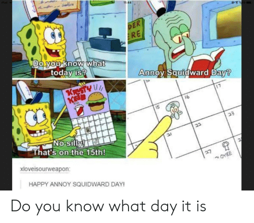Annoy Squidward Day: 11:44  DE  RE  DO yo Know what  today is  noy Squid  ward D  aw  Ka  16  That's on the 15th  xloveisourweapon:  HAPPY ANNOY SQUIDWARD DAY Do you know what day it is