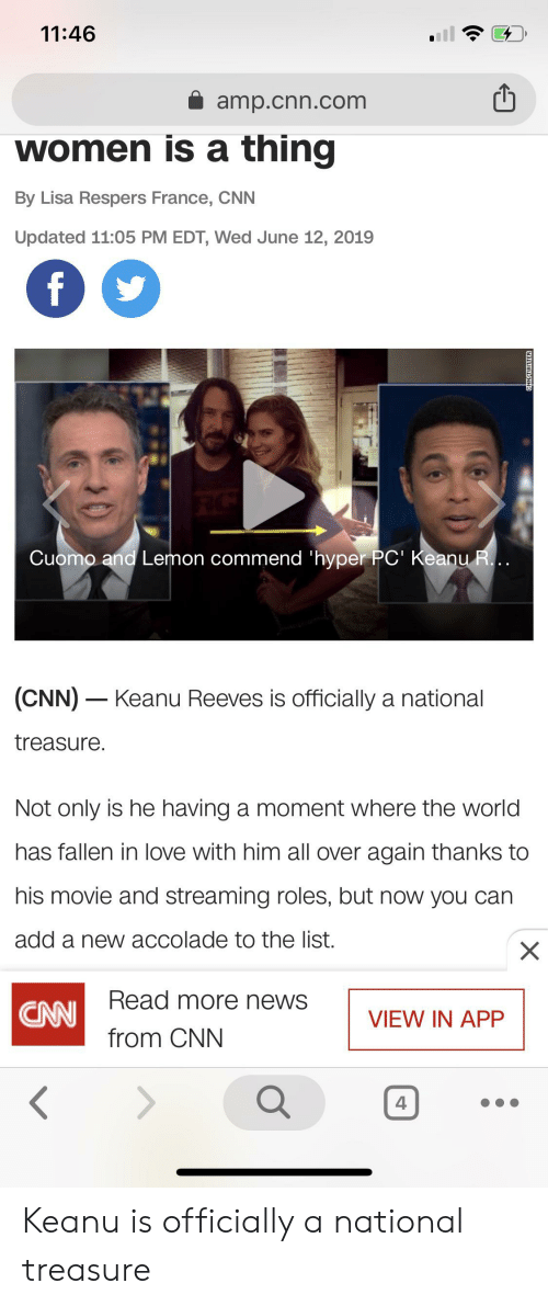 cnn.com, Love, and News: 11:46  amp.cnn.com  women is a thing  By Lisa Respers France, CNN  Updated 11:05 PM EDT, Wed June 12, 2019  f  Cuomo and Lemon commend 'hyper PC' Keanu R...  (CNN) Keanu Reeves is officially a national  treasure.  Not only is he having a moment where the world  has fallen in love with him all over again thanks to  his movie and streaming roles, but now you can  add a new accolade to the list.  X  CANI Read more news  from CNN  VIEW IN APP  <  g3TUmkNNO Keanu is officially a national treasure