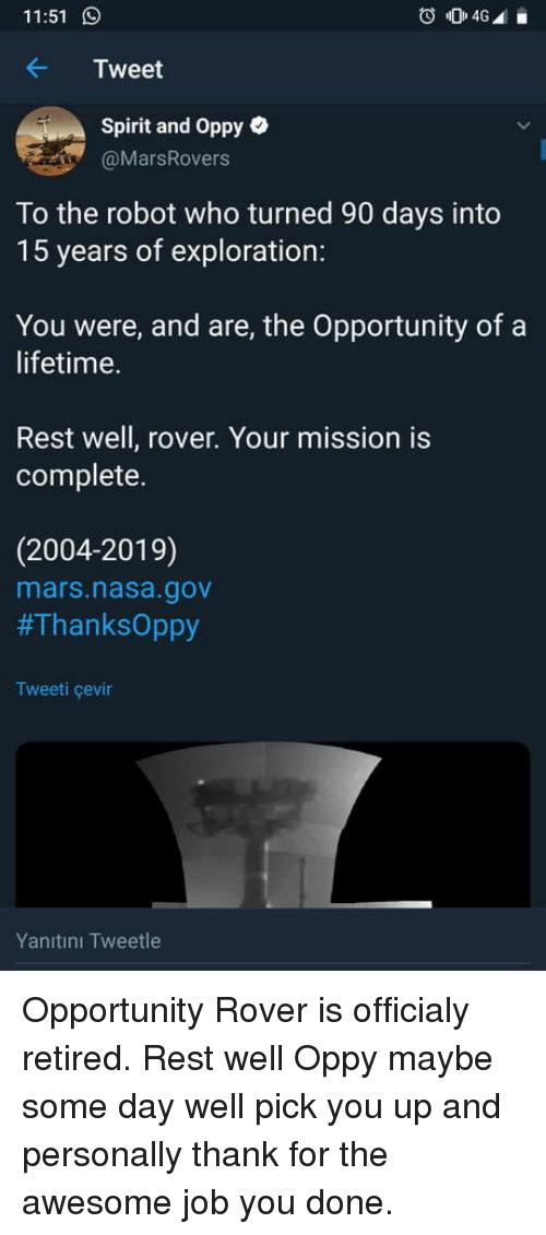 Nasa, Lifetime, and Mars: 11:51  Tweet  Spirit and Oppy e  @MarsRovers  To the robot who turned 90 days into  15 years of exploration:  You were, and are, the Opportunity of a  lifetime.  Rest well, rover. Your mission is  complete.  (2004-2019)  mars.nasa.gov  #ThanksOppy  Tweeti çevin  Yanıtını Tweetle Opportunity Rover is officialy retired. Rest well Oppy maybe some day well pick you up and personally thank for the awesome job you done.