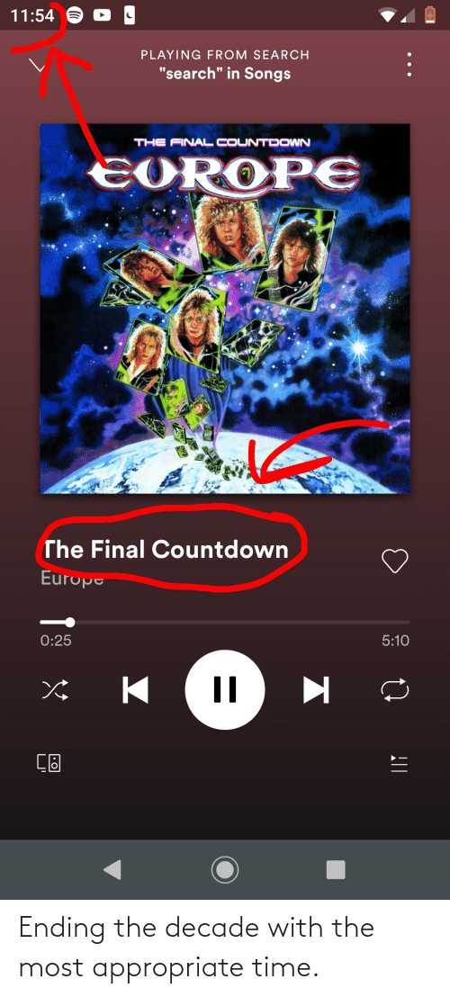 "the final countdown: 11:54 6  PLAYING FROM SEARCH  ""search"" in Songs  THE FINAL COUNTDOWN  EOROPE  The Final Countdown  Europe  0:25  5:10 Ending the decade with the most appropriate time."