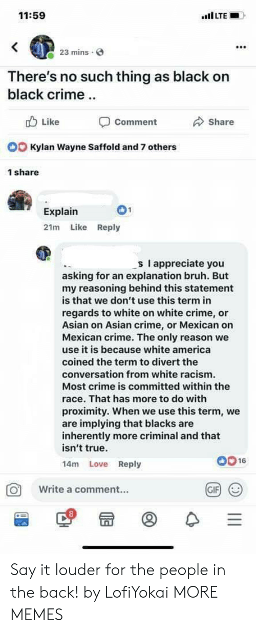 Blacks: 11:59  mins  There's no such thing as black on  black crime  b Like  Comment  Share  Kylan Wayne Saffold and 7 others  1 share  Explain  21m Like Reply  s I appreciate you  asking for an explanation bruh. But  my reasoning behind this statement  is that we don't use this term in  regards to white on white crime, or  Asian on Asian crime, or Mexican on  Mexican crime. The only reason we  use it is because white america  coined the term to divert the  conversation from white racism  Most crime is committed within the  race. That has more to do with  proximity. When we use this term, we  are implying that blacks are  inherently more criminal and that  isn't true.  14m Love Reply  0016  O Write a comment..  GIF Say it louder for the people in the back! by LofiYokai MORE MEMES