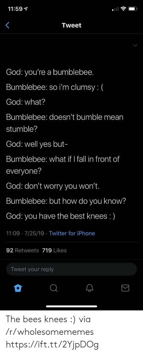 bumblebee: 11:59  Tweet  God: you're a bumblebee.  Bumblebee: so i'm clumsy: (  God: what?  Bumblebee: doesn't bumble mean  stumble?  God: well yes but-  Bumblebee: what if I fall in front of  everyone?  God: don't worry you won't.  Bumblebee: but how do you know?  have the best knees :)  God:  you  11:09 7/25/19 Twitter for iPhone  92 Retweets 719 Likes  Tweet your reply The bees knees :) via /r/wholesomememes https://ift.tt/2YjpDOg